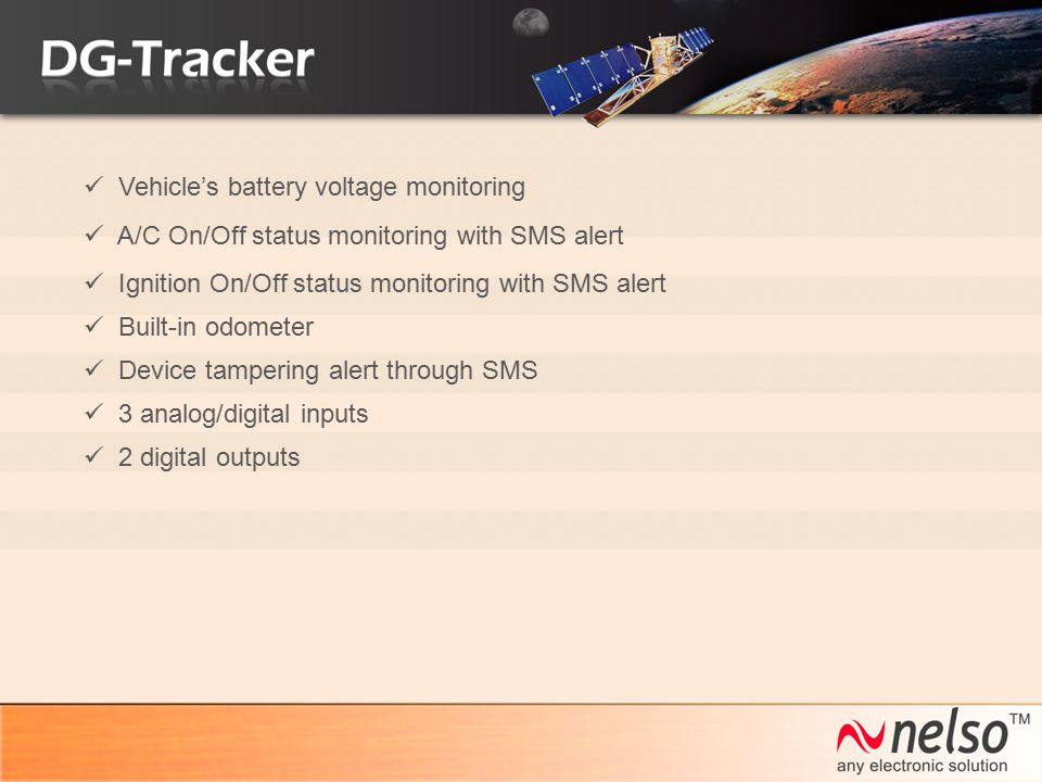 A/C On/Off status monitoring with SMS alert Vehicle's battery voltage monitoring Ignition On/Off status monitoring with SMS alert Built-in odometer De