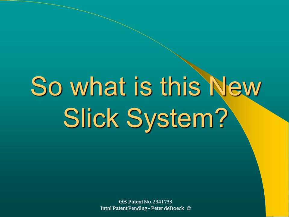 GB Patent No.2341733 Intnl Patent Pending - Peter deBoeck © So what is this New Slick System?