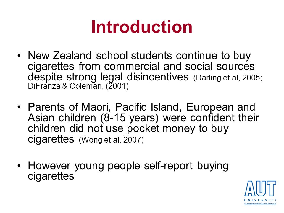 Introduction New Zealand school students continue to buy cigarettes from commercial and social sources despite strong legal disincentives (Darling et al, 2005; DiFranza & Coleman, (2001) Parents of Maori, Pacific Island, European and Asian children (8-15 years) were confident their children did not use pocket money to buy cigarettes (Wong et al, 2007) However young people self-report buying cigarettes