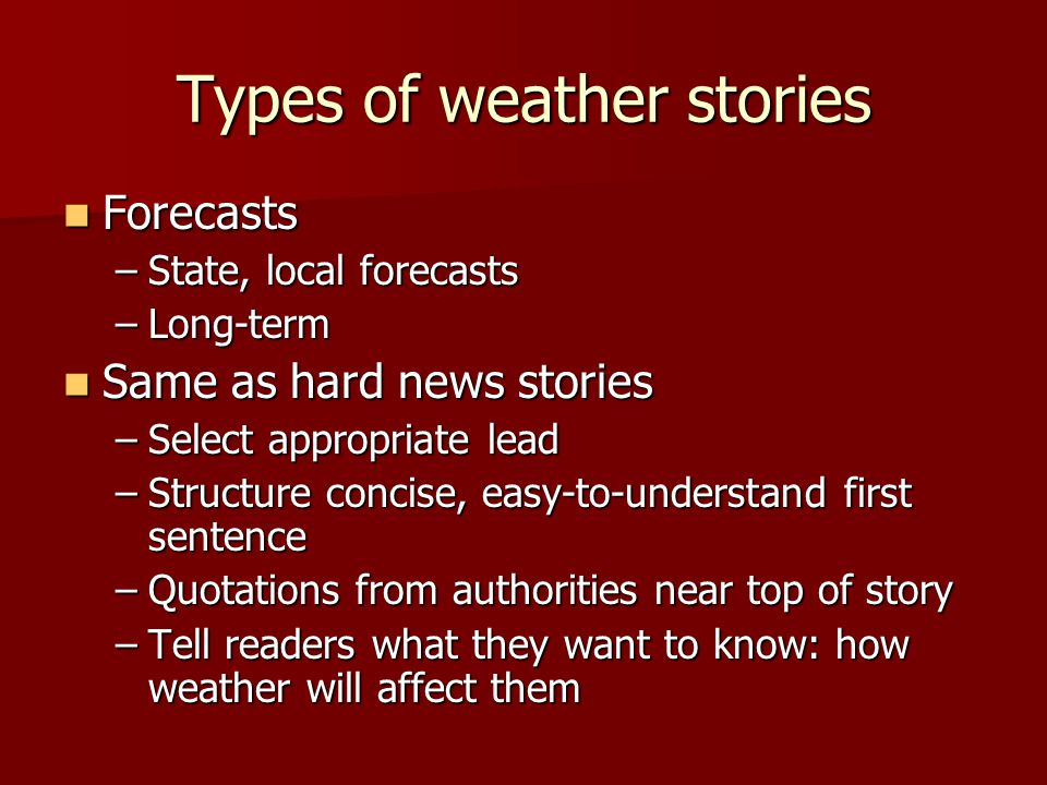 Types of weather stories Forecasts Forecasts –State, local forecasts –Long-term Same as hard news stories Same as hard news stories –Select appropriate lead –Structure concise, easy-to-understand first sentence –Quotations from authorities near top of story –Tell readers what they want to know: how weather will affect them