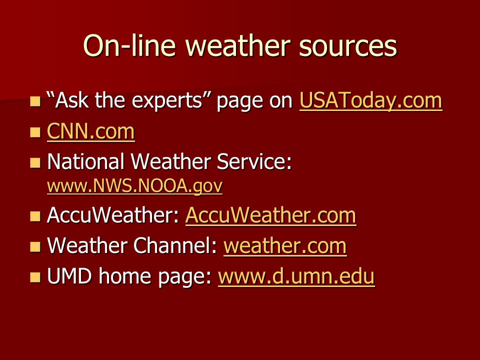 On-line weather sources Ask the experts page on USAToday.com Ask the experts page on USAToday.comUSAToday.com CNN.com CNN.com CNN.com National Weather Service: www.NWS.NOOA.gov National Weather Service: www.NWS.NOOA.gov www.NWS.NOOA.gov AccuWeather: AccuWeather.com AccuWeather: AccuWeather.comAccuWeather.com Weather Channel: weather.com Weather Channel: weather.comweather.com UMD home page: www.d.umn.edu UMD home page: www.d.umn.eduwww.d.umn.edu