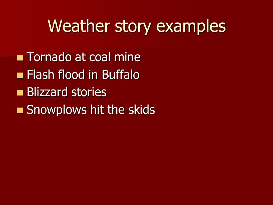 Weather story examples Tornado at coal mine Tornado at coal mine Flash flood in Buffalo Flash flood in Buffalo Blizzard stories Blizzard stories Snowplows hit the skids Snowplows hit the skids