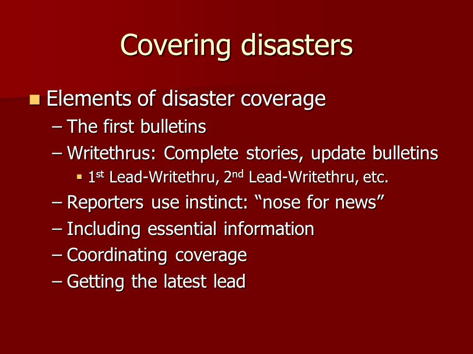 Covering disasters Elements of disaster coverage Elements of disaster coverage –The first bulletins –Writethrus: Complete stories, update bulletins  1 st Lead-Writethru, 2 nd Lead-Writethru, etc.