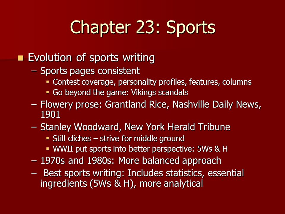 Chapter 23: Sports Evolution of sports writing Evolution of sports writing –Sports pages consistent  Contest coverage, personality profiles, features, columns  Go beyond the game: Vikings scandals –Flowery prose: Grantland Rice, Nashville Daily News, 1901 –Stanley Woodward, New York Herald Tribune  Still cliches – strive for middle ground  WWII put sports into better perspective: 5Ws & H –1970s and 1980s: More balanced approach – Best sports writing: Includes statistics, essential ingredients (5Ws & H), more analytical