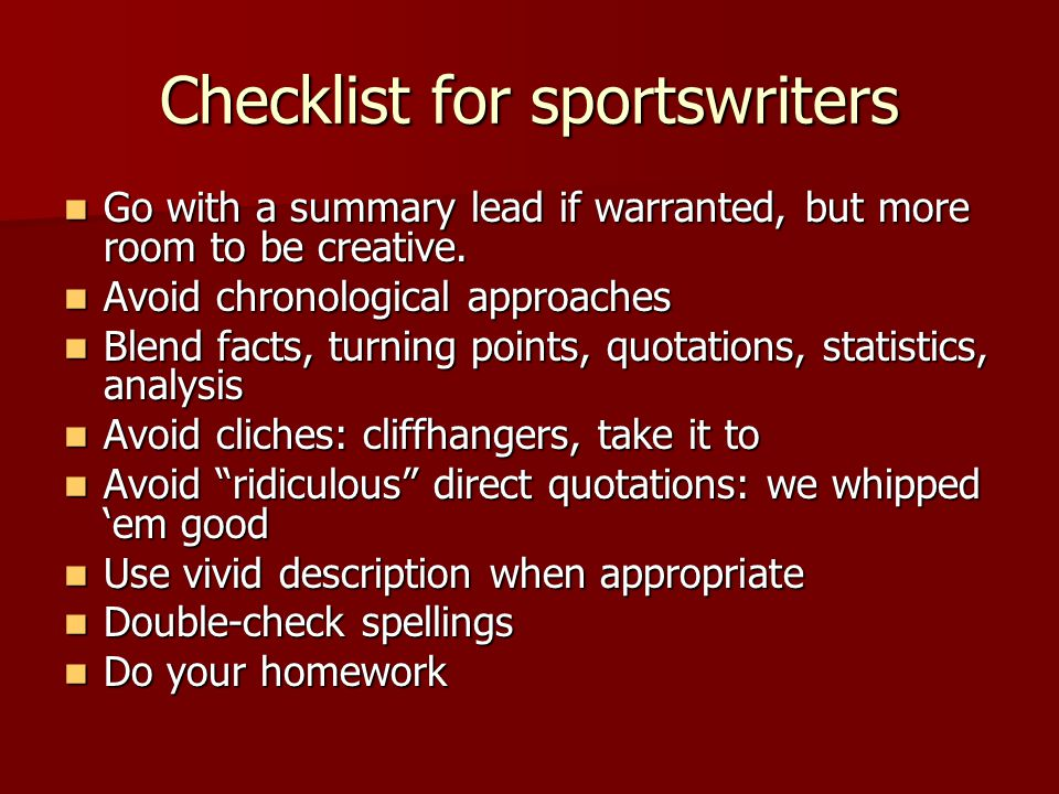 Checklist for sportswriters Go with a summary lead if warranted, but more room to be creative.
