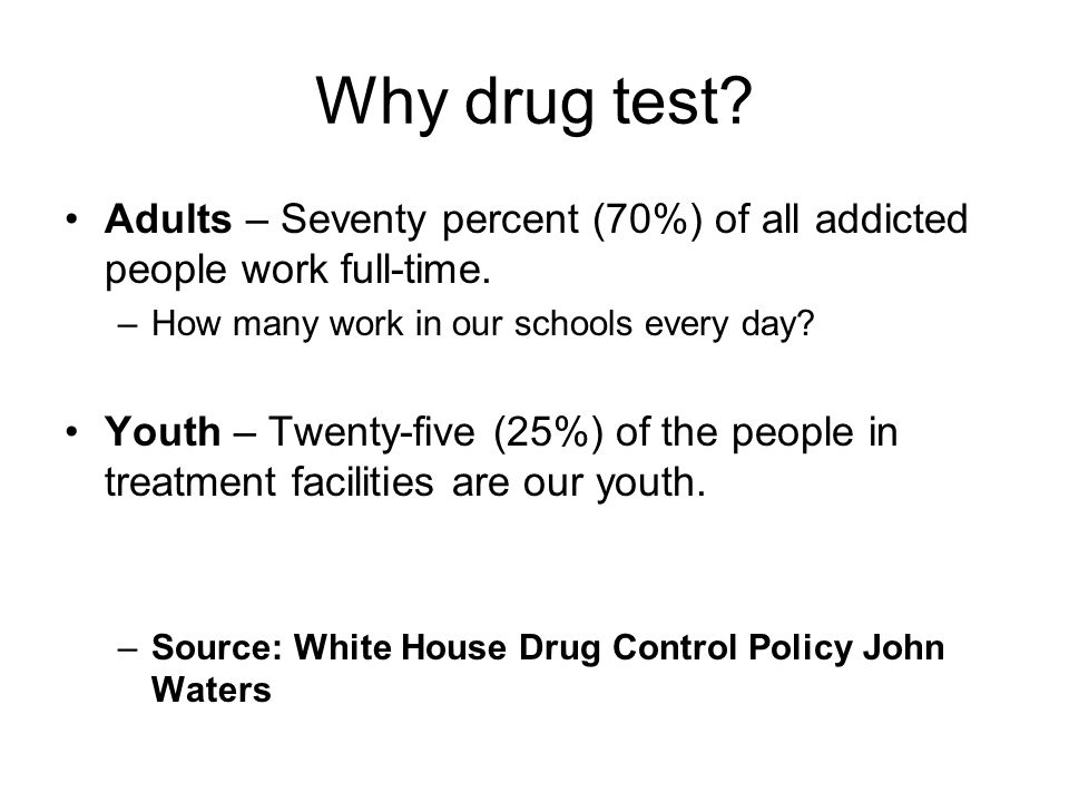 Drug Testing Policies & Procedures School Drug Testing Policies are not meant to be punitive in nature… School Drug Testing Policies are a Preventive Measure… Enables a student to say, I can't use drugs – I might be tested The adult is given a reason to get help