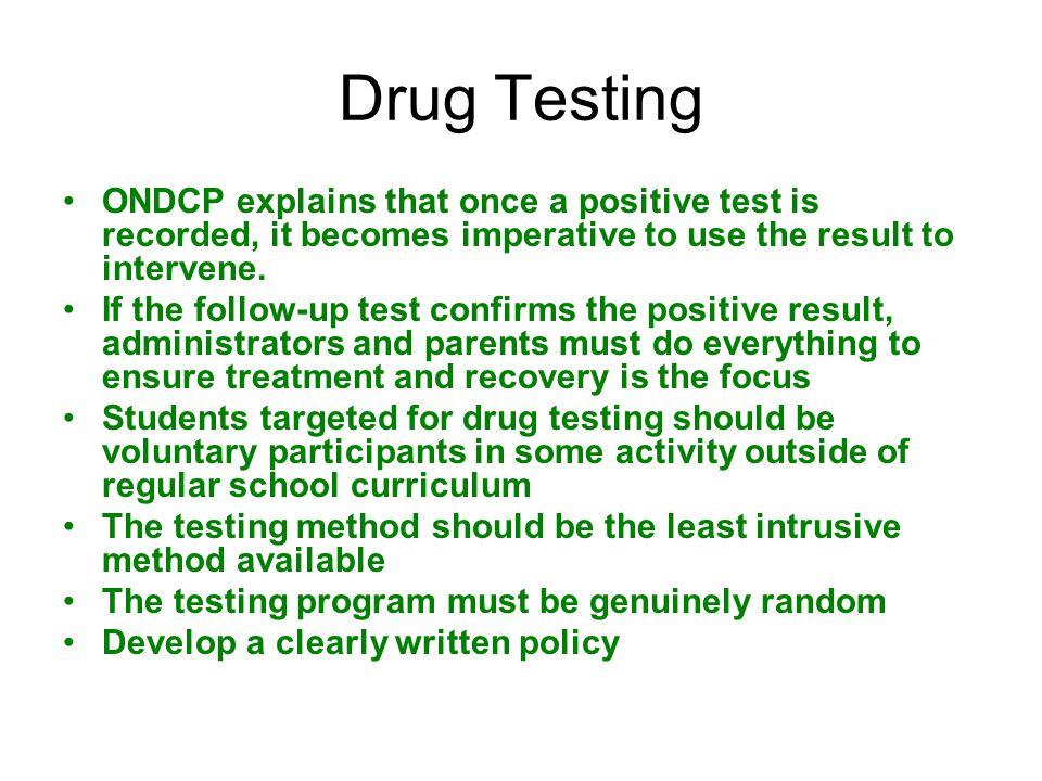 Continued Findings/Conclusions Intent of drug testing is not to punish students who use drugs but to prevent drug dependence and help students become drug free Test results should remain confidential and not be used as a law enforcement tool Drug testing is an effective tool in preventing student drug use as part of a comprehensive prevention program Drug testing is an excellent instrument for identifying students abusing drugs so they can be referred to treatment to receive the help they need