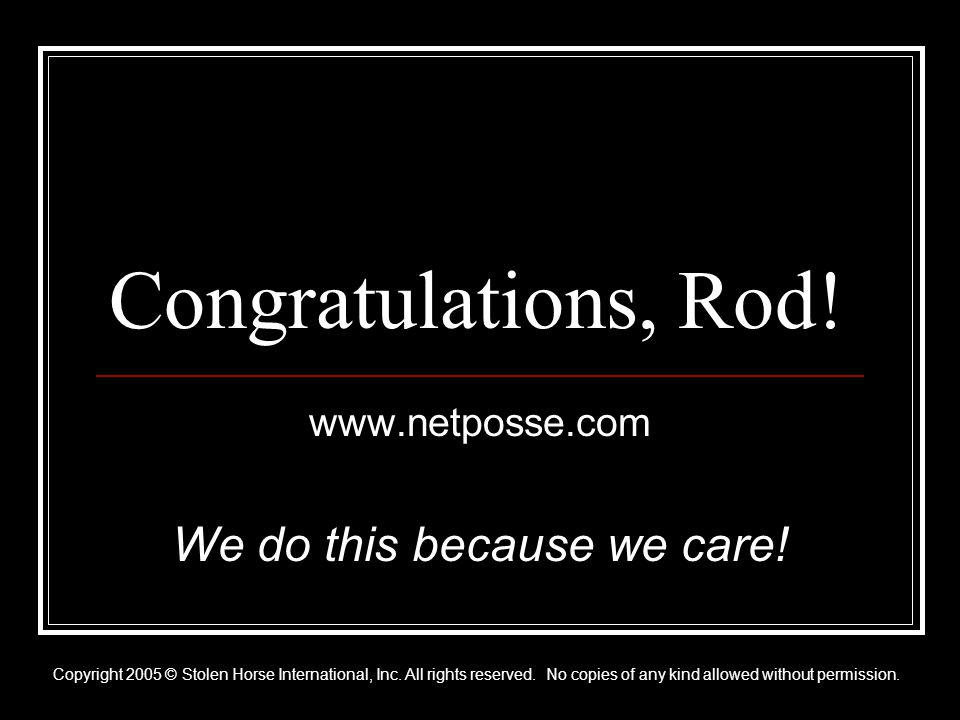 Congratulations, Rod. www.netposse.com We do this because we care.
