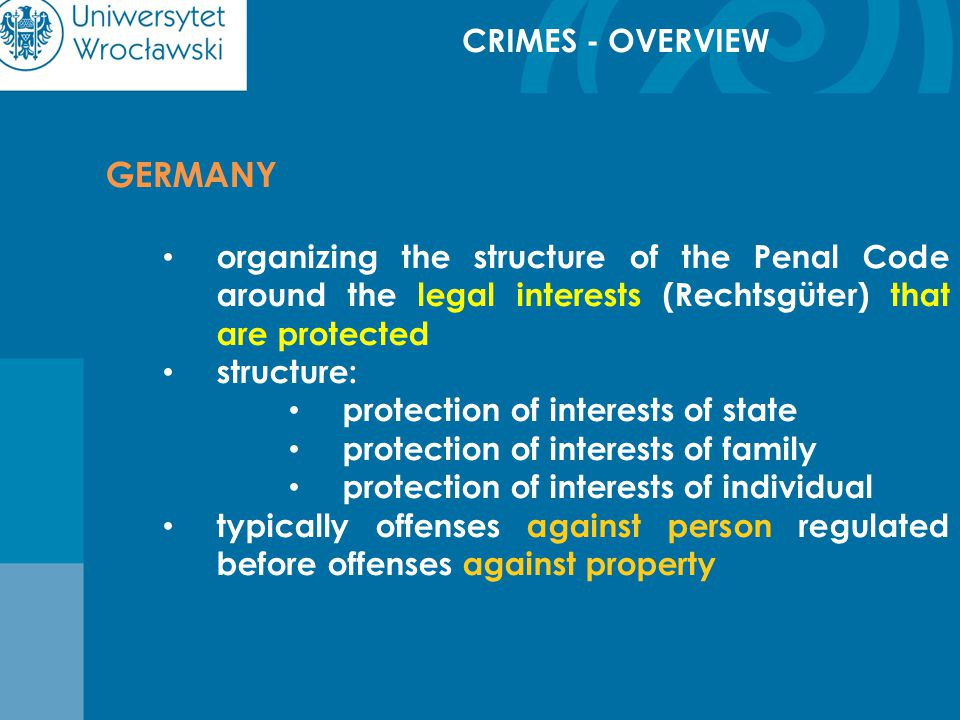 CRIMES - OVERVIEW GERMANY organizing the structure of the Penal Code around the legal interests (Rechtsgüter) that are protected structure: protection of interests of state protection of interests of family protection of interests of individual typically offenses against person regulated before offenses against property