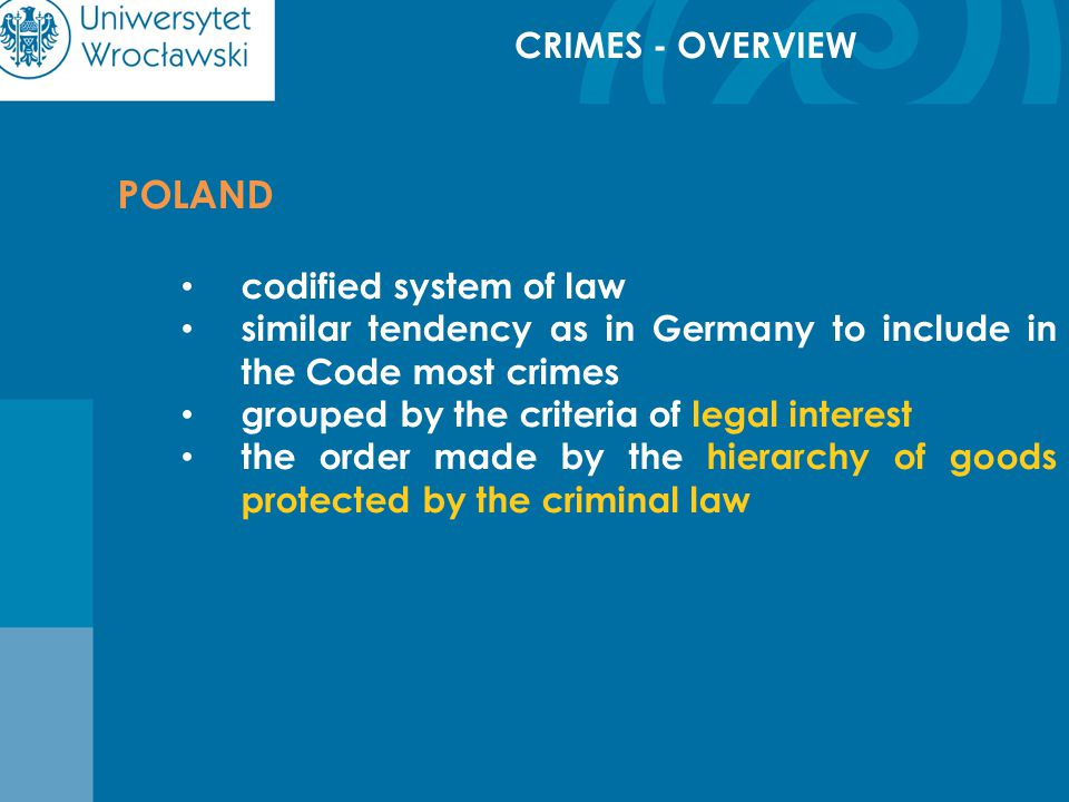 CRIMES - OVERVIEW POLAND codified system of law similar tendency as in Germany to include in the Code most crimes grouped by the criteria of legal interest the order made by the hierarchy of goods protected by the criminal law