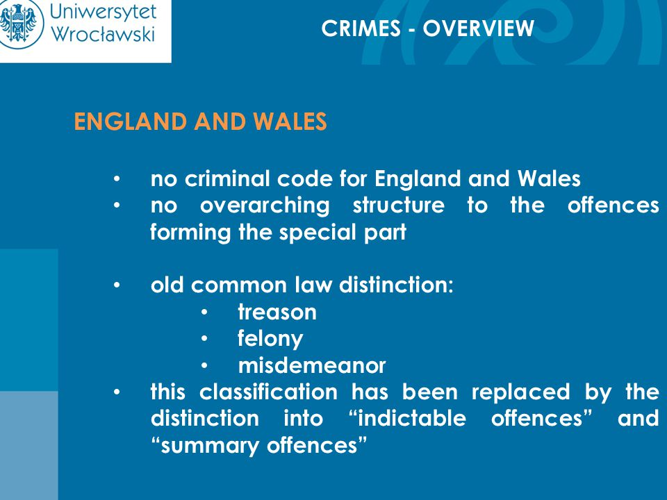 CRIMES - OVERVIEW ENGLAND AND WALES no criminal code for England and Wales no overarching structure to the offences forming the special part old common law distinction: treason felony misdemeanor this classification has been replaced by the distinction into indictable offences and summary offences