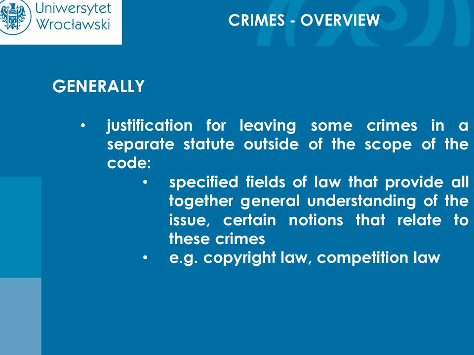 CRIMES - OVERVIEW GENERALLY justification for leaving some crimes in a separate statute outside of the scope of the code: specified fields of law that provide all together general understanding of the issue, certain notions that relate to these crimes e.g.