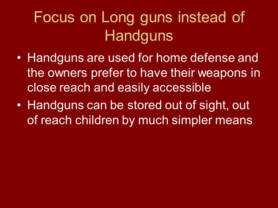 Focus on Long guns instead of Handguns Handguns are used for home defense and the owners prefer to have their weapons in close reach and easily accessible Handguns can be stored out of sight, out of reach children by much simpler means