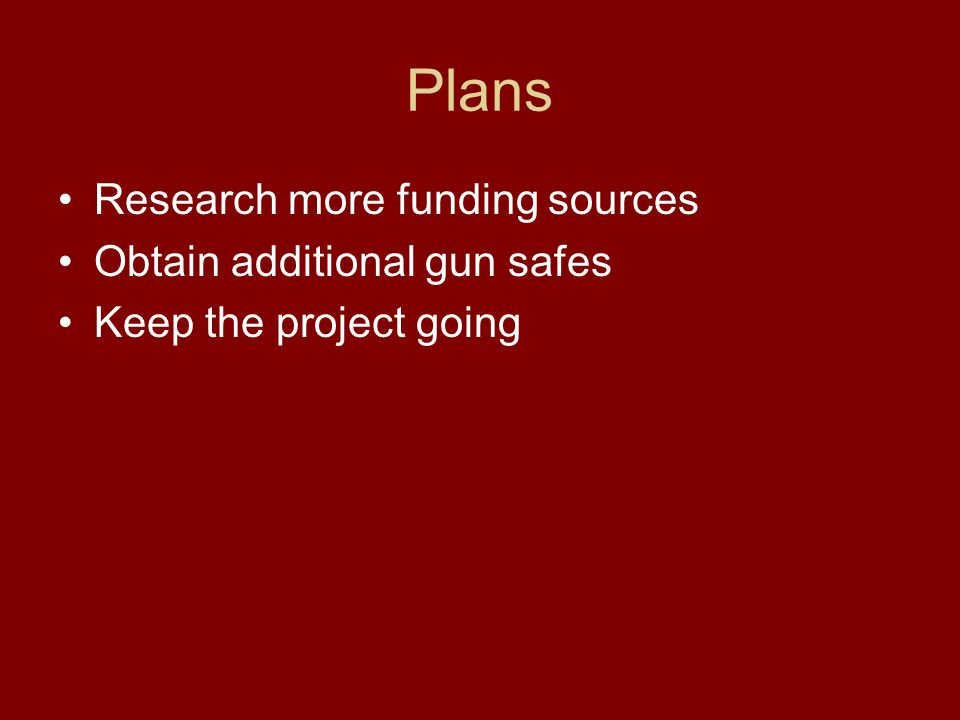 Plans Research more funding sources Obtain additional gun safes Keep the project going
