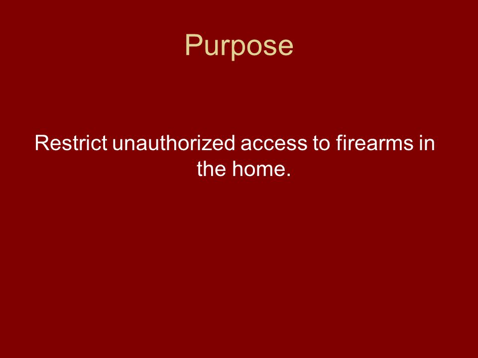 Purpose Restrict unauthorized access to firearms in the home.