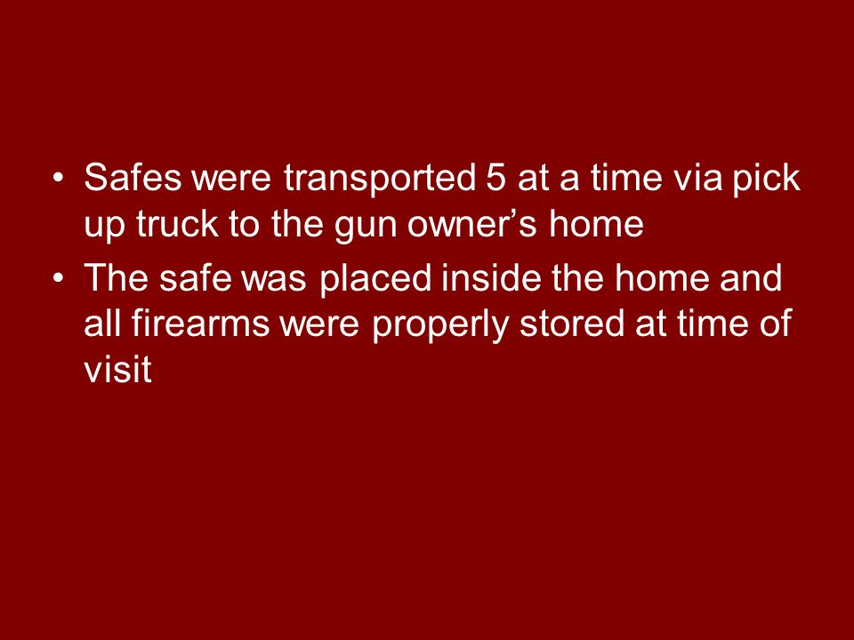 Safes were transported 5 at a time via pick up truck to the gun owner's home The safe was placed inside the home and all firearms were properly stored at time of visit