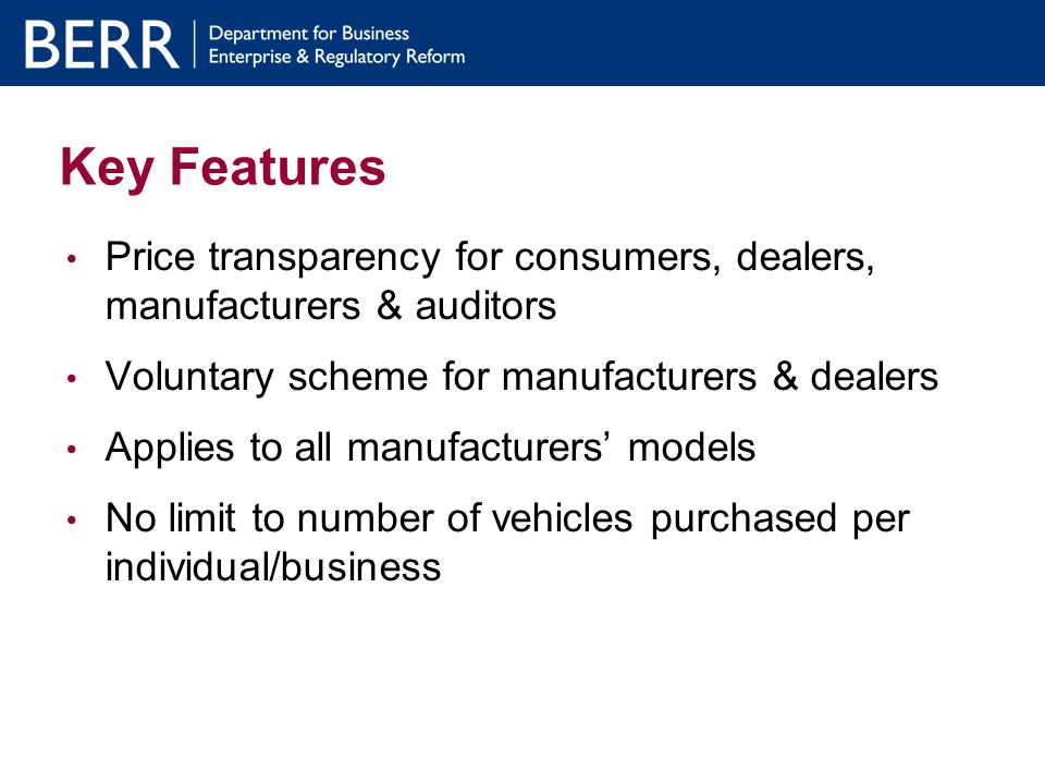 How the process works: Manufacturer Key role in scheme administration Educate dealer network Promotes scheme through own advertising Ensures timely supply of vehicles Manufacturer submits weekly return to BERR listing orders under scrappage scheme from dealers and proposed delivery dates