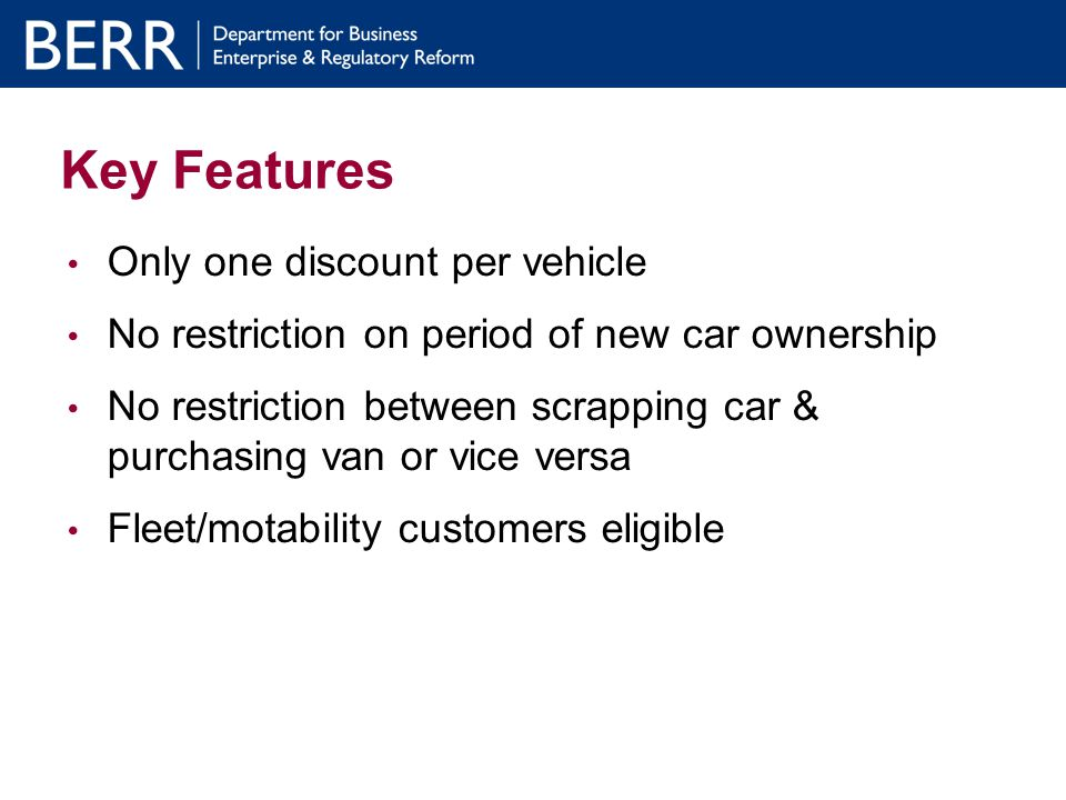 How the process works: Manufacturer Following completion of transaction, manufacturer submits payment claim to BERR (on bi-monthly basis) Following payment by BERR, manufacturer reimburses dealer within 10 working days Manufacturers to notify BERR of orders on daily basis when they receive notice that scheme funding is running down