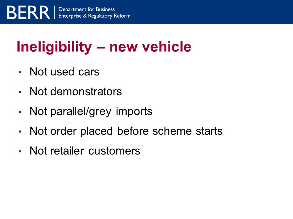 How the process works: Consumer No need for consumer to formally register or apply to the scheme (not a voucher scheme) Consumer can check in advance that old vehicle and keeper details meet eligibility criteria.