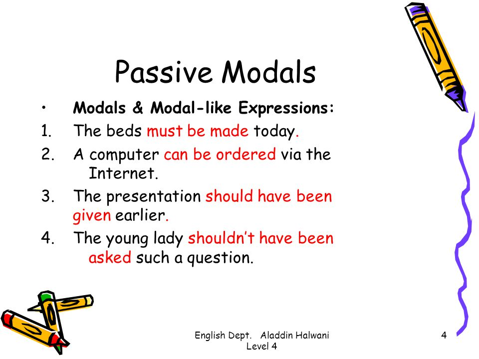 English Dept. Aladdin Halwani Level 4 4 Passive Modals Modals & Modal-like Expressions: 1.The beds must be made today. 2.A computer can be ordered via