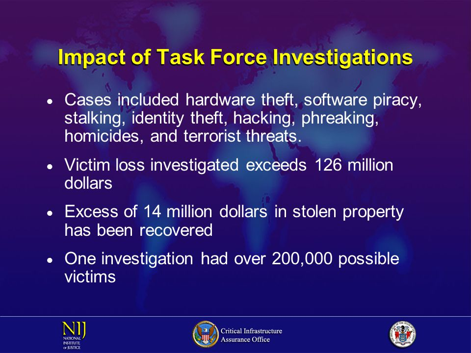 Impact of Task Force Investigations  Cases included hardware theft, software piracy, stalking, identity theft, hacking, phreaking, homicides, and terrorist threats.