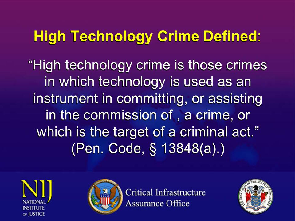 High Technology Crime Defined: High technology crime is those crimes in which technology is used as an instrument in committing, or assisting in the commission of, a crime, or which is the target of a criminal act. (Pen.