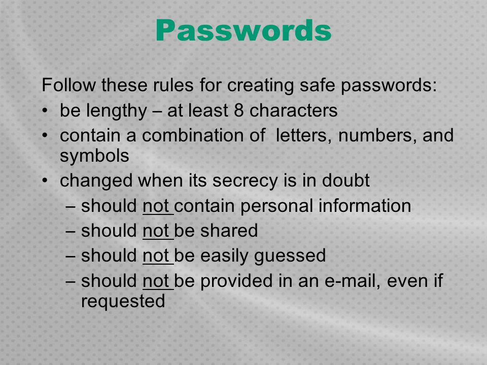 Passwords Follow these rules for creating safe passwords: be lengthy – at least 8 characters contain a combination of letters, numbers, and symbols ch