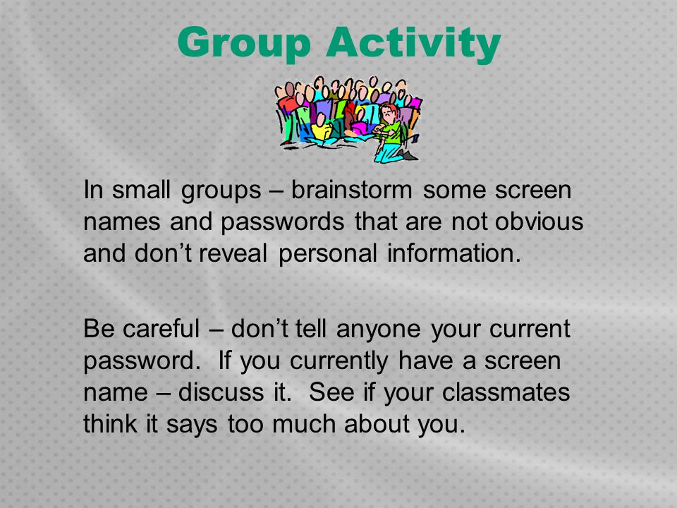 Group Activity In small groups – brainstorm some screen names and passwords that are not obvious and don't reveal personal information. Be careful – d