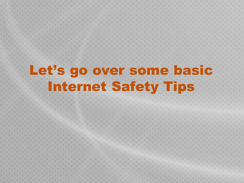 Let's go over some basic Internet Safety Tips