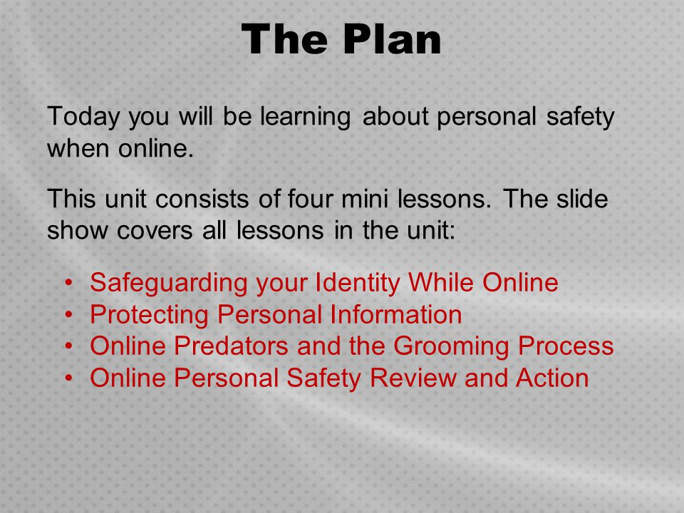 Today you will be learning about personal safety when online. This unit consists of four mini lessons. The slide show covers all lessons in the unit: