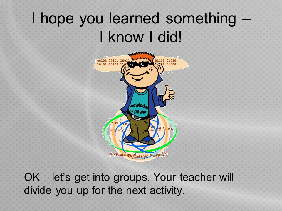 I hope you learned something – I know I did! OK – let's get into groups. Your teacher will divide you up for the next activity.