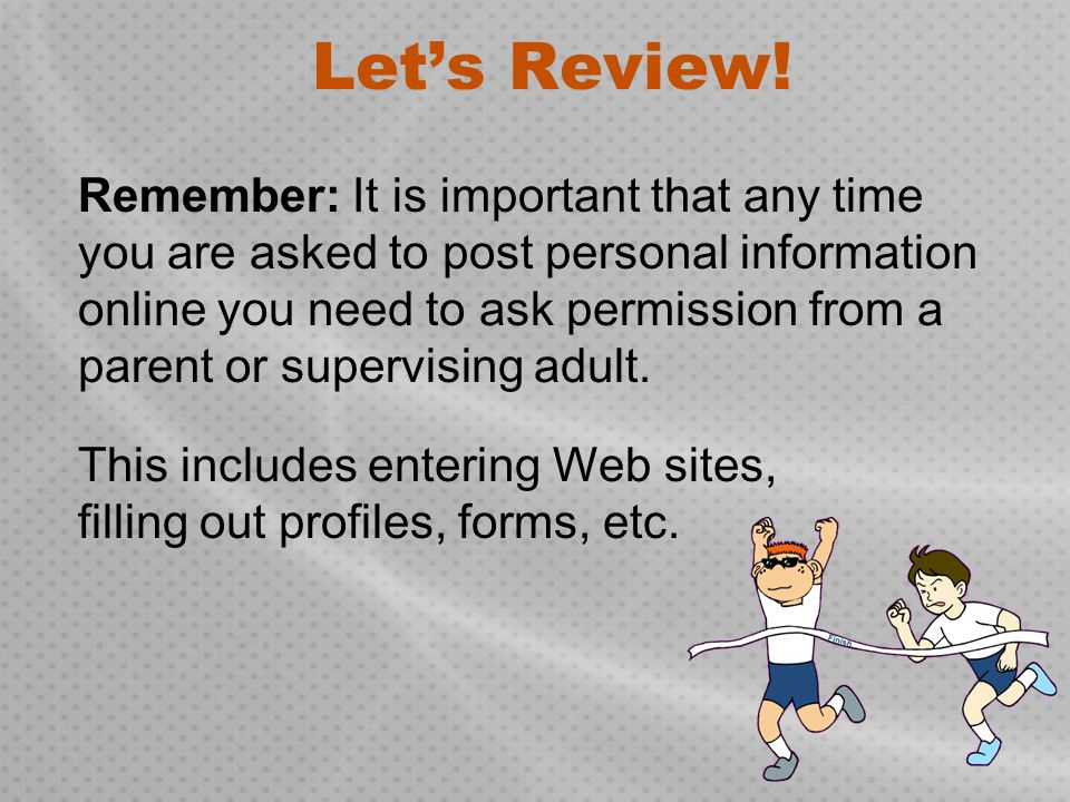 Let's Review! Remember: It is important that any time you are asked to post personal information online you need to ask permission from a parent or su