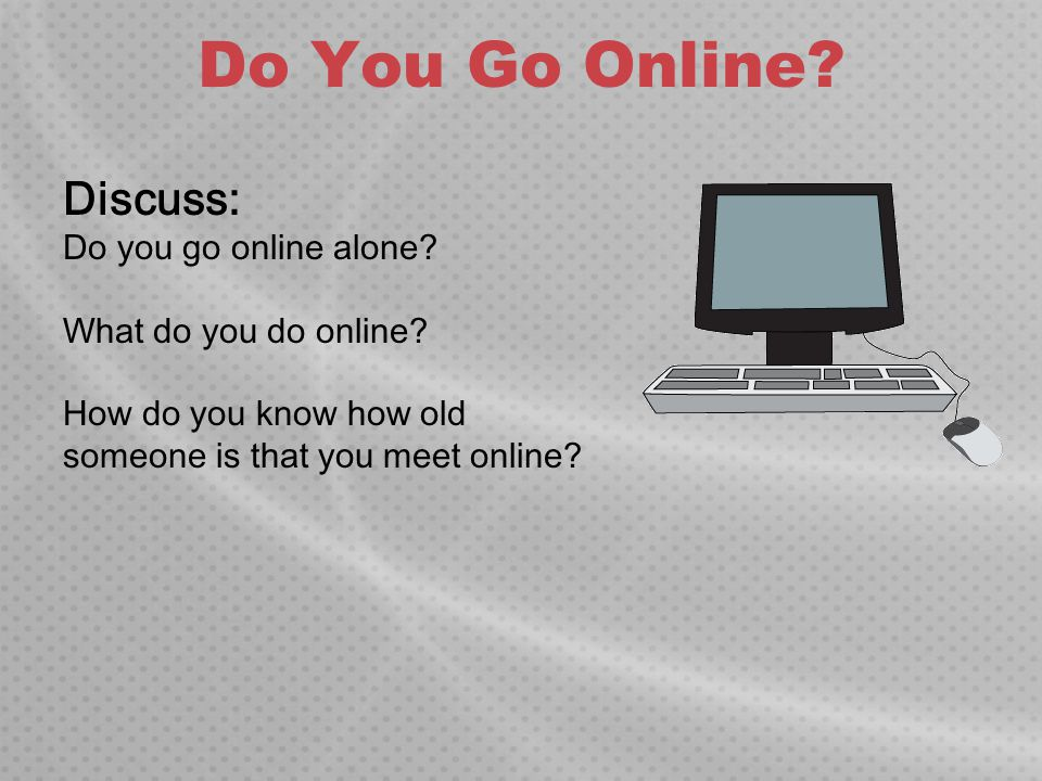 Do You Go Online? Discuss: Do you go online alone? What do you do online? How do you know how old someone is that you meet online?