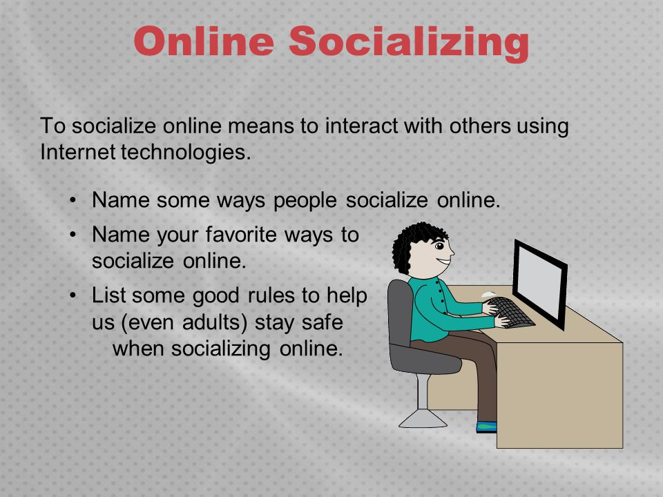Online Socializing To socialize online means to interact with others using Internet technologies. Name some ways people socialize online. Name your fa