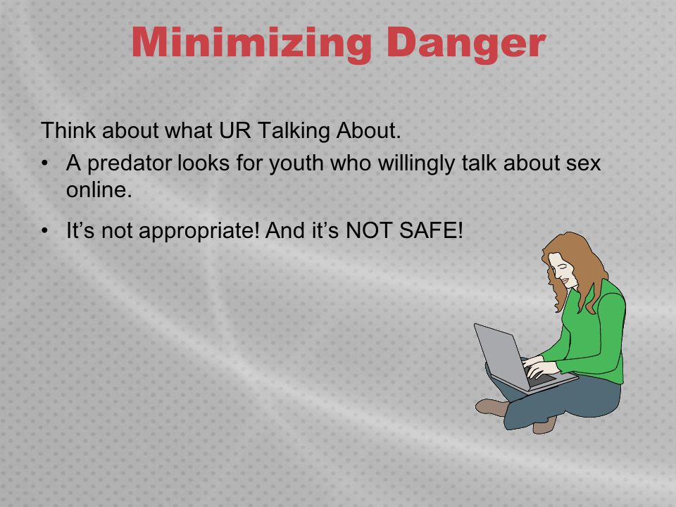 Minimizing Danger Think about what UR Talking About. A predator looks for youth who willingly talk about sex online. It's not appropriate! And it's NO