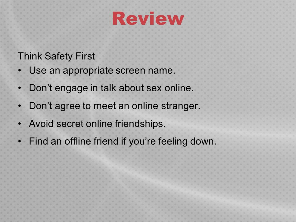 Review Think Safety First Use an appropriate screen name. Don't engage in talk about sex online. Don't agree to meet an online stranger. Avoid secret