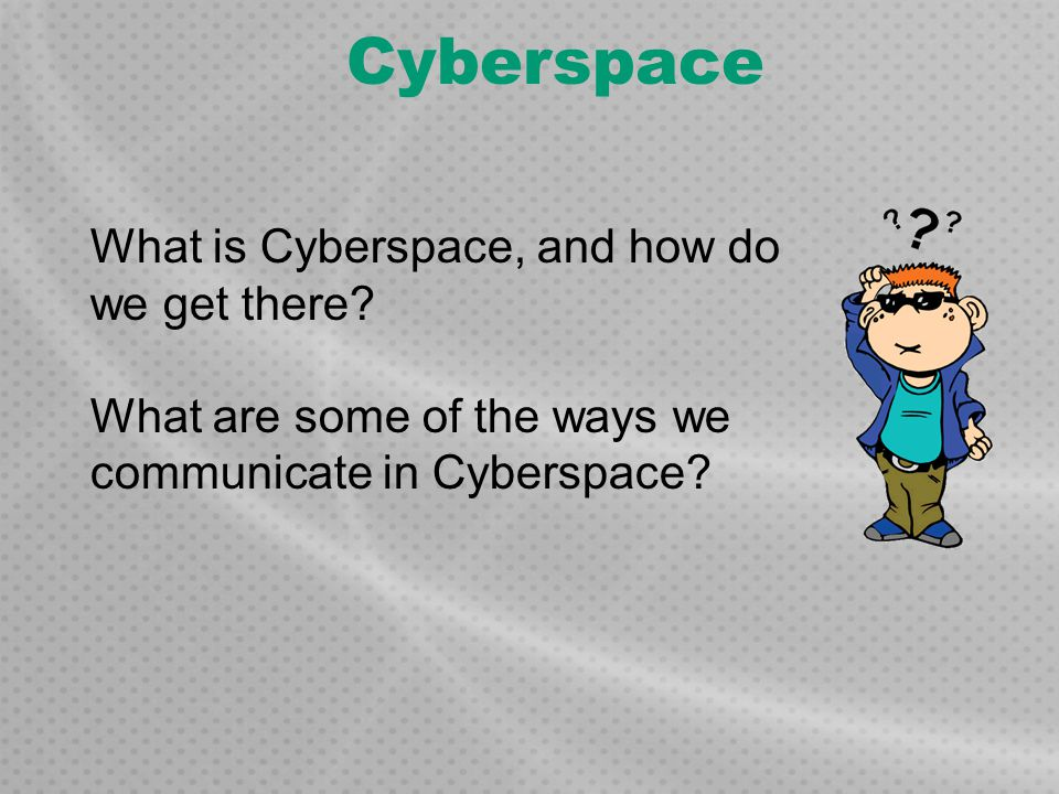 Cyberspace What is Cyberspace, and how do we get there? What are some of the ways we communicate in Cyberspace?