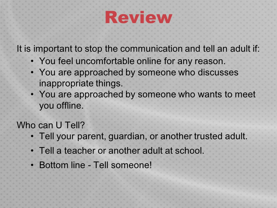 Review It is important to stop the communication and tell an adult if: You feel uncomfortable online for any reason. You are approached by someone who