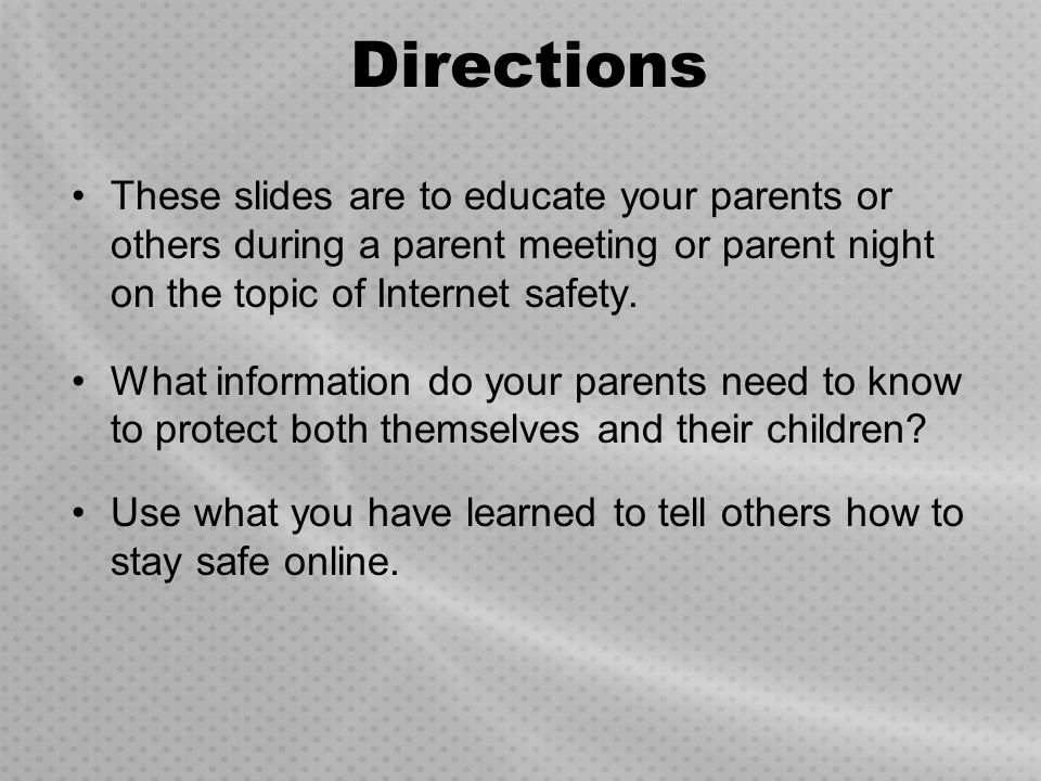 Directions These slides are to educate your parents or others during a parent meeting or parent night on the topic of Internet safety. What informatio