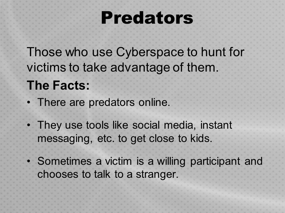 Predators Those who use Cyberspace to hunt for victims to take advantage of them. The Facts: There are predators online. They use tools like social me