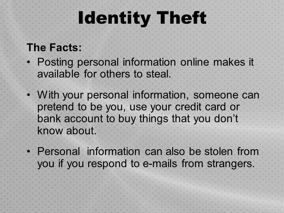Identity Theft The Facts: Posting personal information online makes it available for others to steal. With your personal information, someone can pret