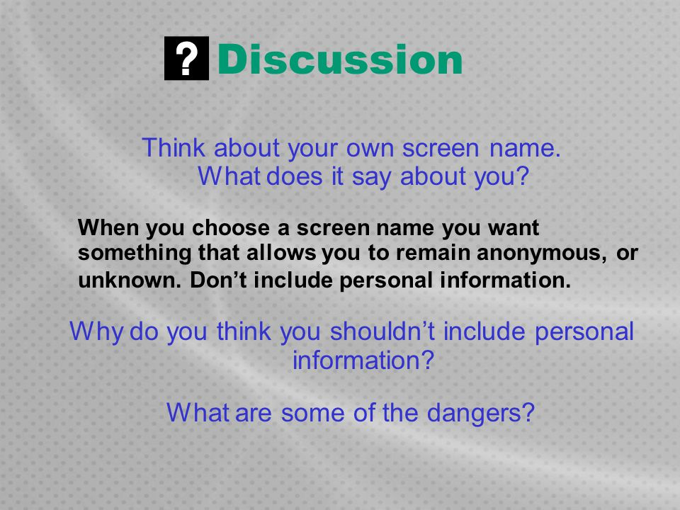 Discussion Think about your own screen name. What does it say about you? When you choose a screen name you want something that allows you to remain an
