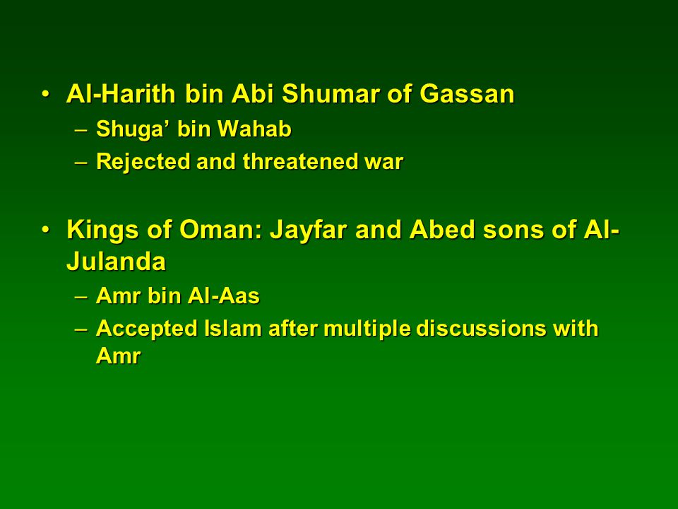 Al-Harith bin Abi Shumar of GassanAl-Harith bin Abi Shumar of Gassan –Shuga' bin Wahab –Rejected and threatened war Kings of Oman: Jayfar and Abed sons of Al- JulandaKings of Oman: Jayfar and Abed sons of Al- Julanda –Amr bin Al-Aas –Accepted Islam after multiple discussions with Amr