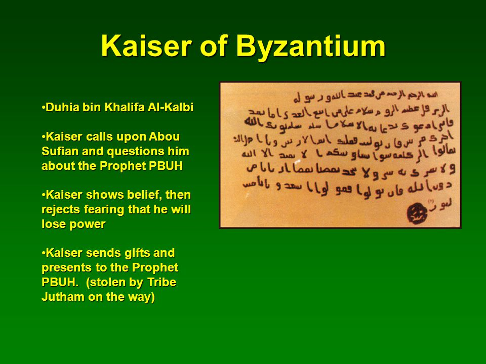 Kaiser of Byzantium Duhia bin Khalifa Al-KalbiDuhia bin Khalifa Al-Kalbi Kaiser calls upon Abou Sufian and questions him about the Prophet PBUHKaiser calls upon Abou Sufian and questions him about the Prophet PBUH Kaiser shows belief, then rejects fearing that he will lose powerKaiser shows belief, then rejects fearing that he will lose power Kaiser sends gifts and presents to the Prophet PBUH.