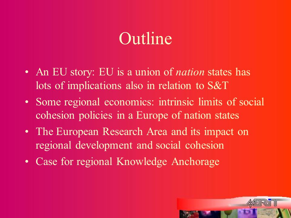 Outline An EU story: EU is a union of nation states has lots of implications also in relation to S&T Some regional economics: intrinsic limits of social cohesion policies in a Europe of nation states The European Research Area and its impact on regional development and social cohesion Case for regional Knowledge Anchorage