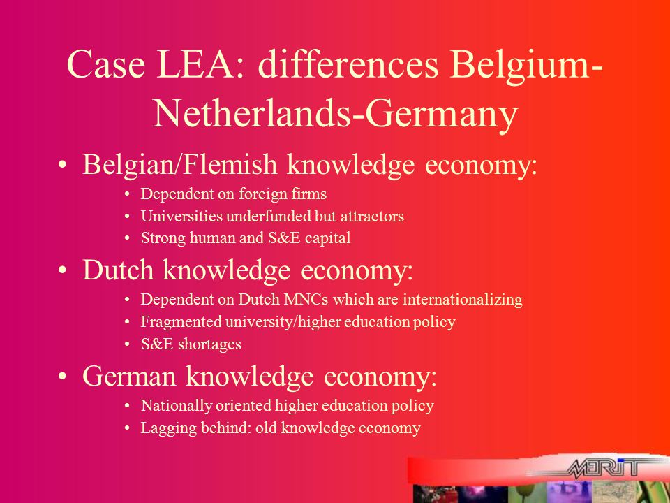 Case LEA: differences Belgium- Netherlands-Germany Belgian/Flemish knowledge economy: Dependent on foreign firms Universities underfunded but attracto