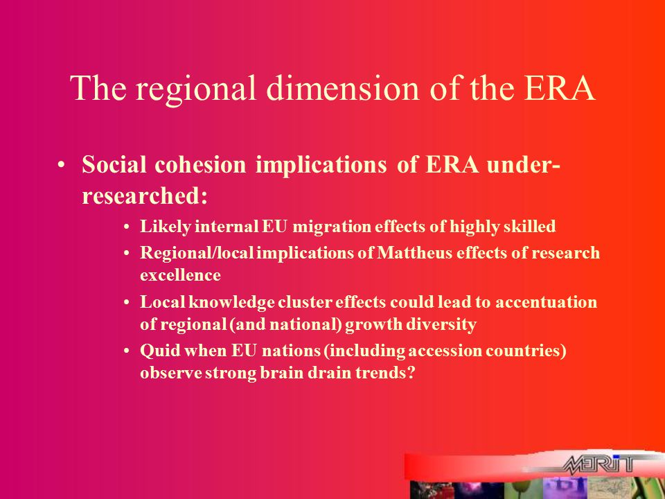 The regional dimension of the ERA Social cohesion implications of ERA under- researched: Likely internal EU migration effects of highly skilled Regional/local implications of Mattheus effects of research excellence Local knowledge cluster effects could lead to accentuation of regional (and national) growth diversity Quid when EU nations (including accession countries) observe strong brain drain trends