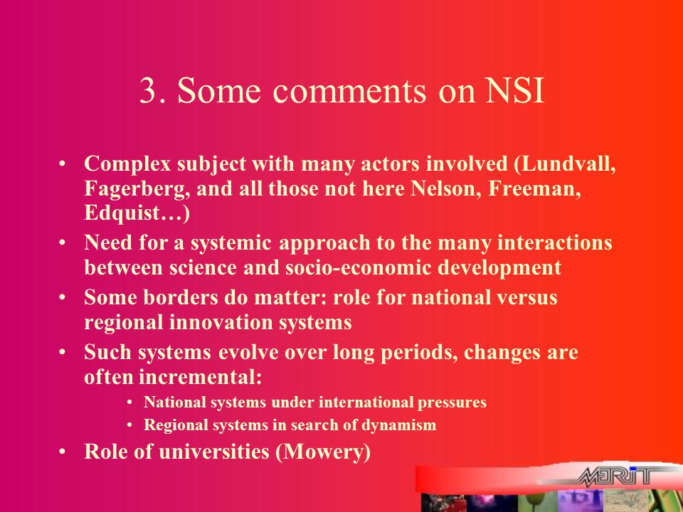 3. Some comments on NSI Complex subject with many actors involved (Lundvall, Fagerberg, and all those not here Nelson, Freeman, Edquist…) Need for a s