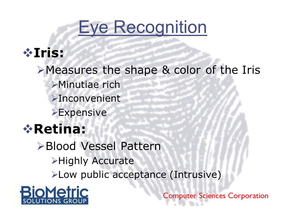 Eye Recognition  Iris:  Measures the shape & color of the Iris  Minutiae rich  Inconvenient  Expensive  Retina:  Blood Vessel Pattern  Highly Accurate  Low public acceptance (Intrusive)
