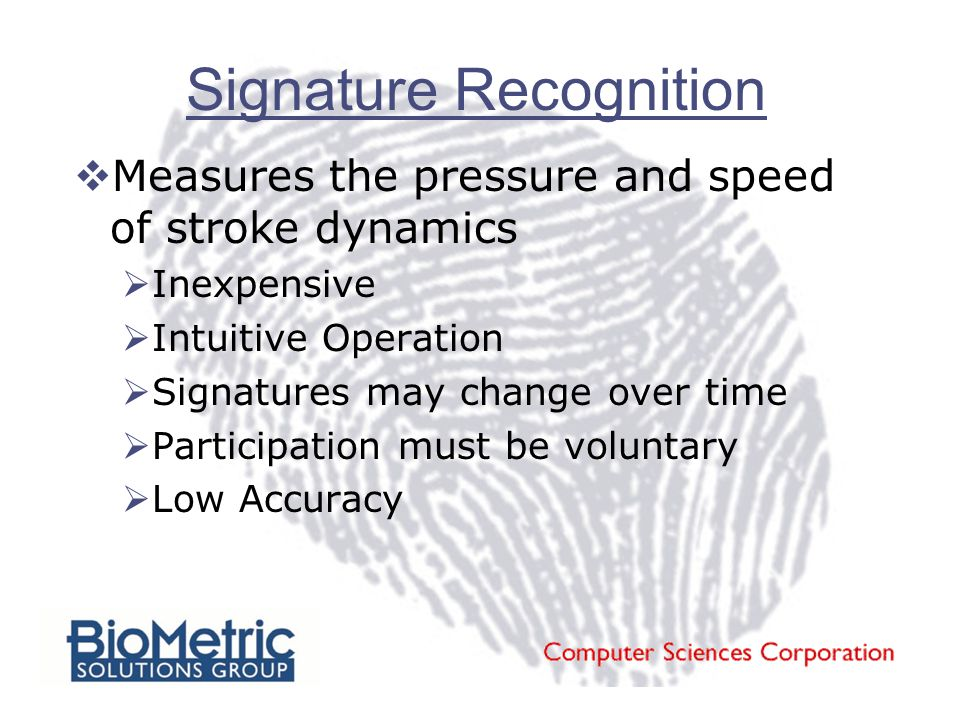 Signature Recognition  Measures the pressure and speed of stroke dynamics  Inexpensive  Intuitive Operation  Signatures may change over time  Participation must be voluntary  Low Accuracy